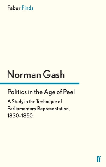 Politics in the Age of Peel - A Study in the Technique of Parliamentary Representation, 1830–1850 ebook by Norman Gash