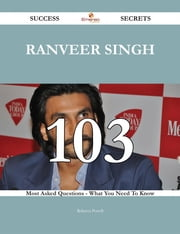 Ranveer Singh 103 Success Secrets - 103 Most Asked Questions On Ranveer Singh - What You Need To Know ebook by Rebecca Powell