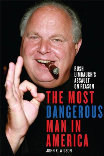 The Most Dangerous Man in America - Rush Limbaugh's Assault on Reason ebook by John K. Wilson