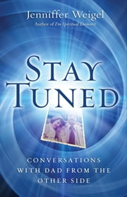 Stay Tuned: Conversations with Dad from the Other Side - Conversations with Dad from the Other Side ebook by Jenniffer Weigel