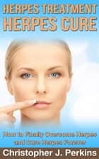 Herpes Treatment - Herpes Cure.: How to Finally Overcome Herpes and Cure Herpes Forever ebook by Christopher J. Perkins