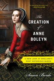 The Creation of Anne Boleyn - A New Look at England's Most Notorious Queen ebook by Susan Bordo