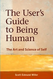 The User's Guide to Being Human - The Art and Science of Self ebook by Scott Edmund Miller