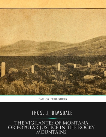 The Vigilantes of Montana Or Popular Justice in The Rocky Mountains ebook by Thos. J. Dimsdale