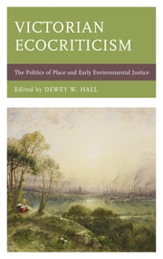 Victorian Ecocriticism - The Politics of Place and Early Environmental Justice ebook by Dewey W. Hall, Julie M. Barst, Natalie Rose Cox,...