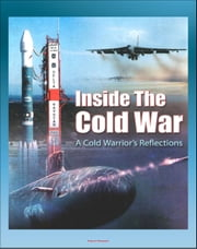 Inside the Cold War: A Cold Warrior's Reflections - Bombers, Tankers, Reconnaissance, ICBMs, Submarines, SAC Alert Forces, Russian Cold Warriors, Curtis LeMay, Hyman Rickover ebook by Progressive Management
