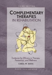 Complementary Therapies in Rehabilitation: Evidence for Efficacy in Therapy, Prevention, and Wellness, Third Edition ebook by Davis, Carol