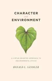 Character and Environment: A Virtue-Oriented Approach to Environmental Ethics ebook by Sandler, Ronald L.