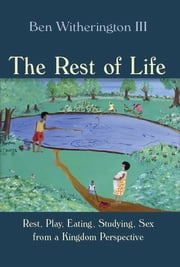 The Rest of Life - Rest, Play, Eating, Studying, Sex from a Kingdom Perspective ebook by Ben Witherington III