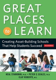 Great Places to Learn: Creating Asset-Building Schools That Help Students Succeed ebook by Starkman, Phd Neal