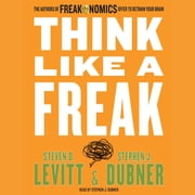Think Like a Freak - The Authors of Freakonomics Offer to Retrain Your Brain audiobook by Steven D. Levitt, Stephen J. Dubner
