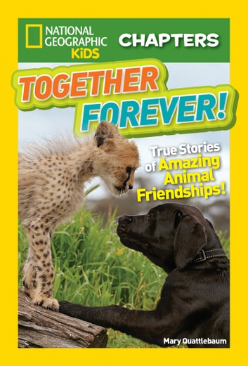 National Geographic Kids Chapters: Together Forever: True Stories of Amazing Animal Friendships! (National Geographic Kids Chapters) ebook by Mary Quattlebaum,National Geographic Kids