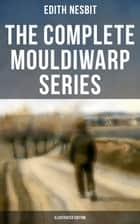 The Complete Mouldiwarp Series (Illustrated Edition) - The Journey Back In Time (Children's Fantasy Classics) ebook by Edith Nesbit, H. R. Millar