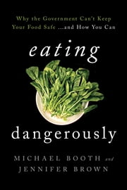 Eating Dangerously - Why the Government Can't Keep Your Food Safe ... and How You Can ebook by Michael Booth,Jennifer Brown