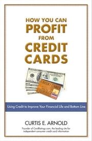 How You Can Profit from Credit Cards: Using Credit to Improve Your Financial Life and Bottom Line ebook by Arnold, Curtis E.