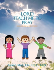 Lord Teach Me to Pray - For Children and Youth ebook by Sarah L. Mack, R.N. LCC. Ed. D