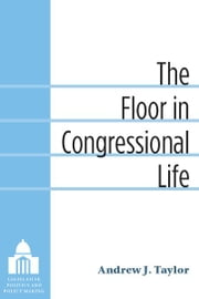 The Floor in Congressional Life ebook by Andrew Taylor