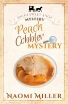 Peach Cobbler Mystery - Amish Sweet Shop Mystery, #6 ebook by Naomi Miller