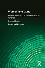 Women and Guns: Politics and the Culture of Firearms in America - Politics and the Culture of Firearms in America ebook by Deborah Homsher