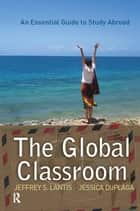 Global Classroom - An Essential Guide to Study Abroad ebook by Jeffrey S. Lantis, Jessica DuPlaga