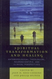 Spiritual Transformation and Healing - Anthropological, Theological, Neuroscientific, and Clinical Perspectives ebook by Joan D. Koss-Chioino,Philip Hefner