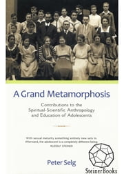 A Grand Metamorphosis - Contributions to the Spiritual-Scientific Anthropology and Education of Adolescents ebook by Peter Selg