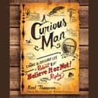 "A Curious Man - The Strange and Brilliant Life of Robert ""Believe It or Not!"" Ripley audiobook by Neal Thompson"