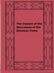 The Causes of the Successes of the Ottoman Turks ebook by James Surtees Phillpotts