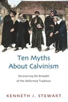 Ten Myths About Calvinism ebook by Kenneth J. Stewart