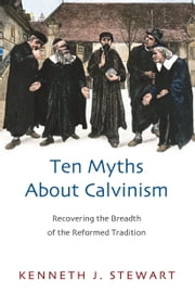 Ten Myths About Calvinism - Recovering the Breadth of the Reformed Tradition ebook by Kenneth J. Stewart
