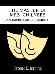 The Master Of Mrs. Chilvers An Improbable Comedy ebook by Jerome K. Jerome