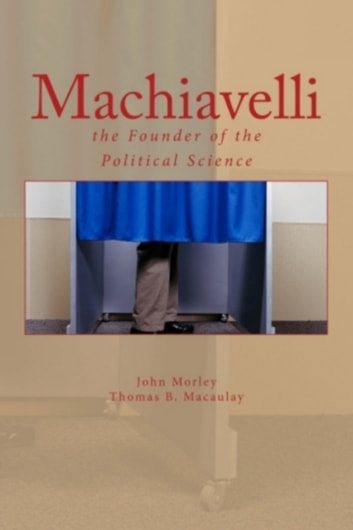 Machiavelli : the Founder of the Political ebook by John  Morley,Thomas B. Macaulay
