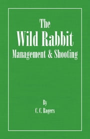 The Wild Rabbit - Management and Shooting ebook by C. Rogers