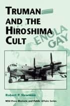 Truman and the Hiroshima Cult ebook by Robert P. Newman