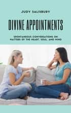 DIVINE APPOINTMENTS - Spontaneous Conversations on Matters of the Heart, Soul, and Mind ebook by Judy Salisbury