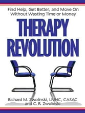 Therapy Revolution - Find Help, Get Better, and Move On without Wasting Time or Money ebook by Richard Zwolinski,CR Zwolinski
