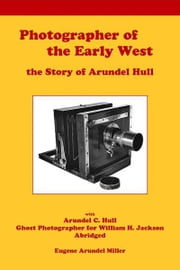 Photographer of the Early West, the Story of Arundel Hull ebook by Eugene Miller