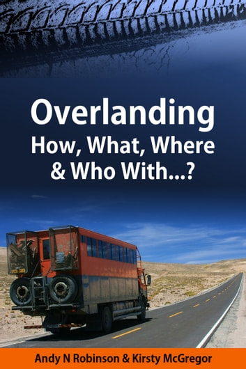Overlanding - How, What, Where & Who With...? ebook by Andy N Robinson,Kirsty McGregor
