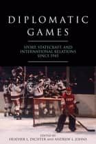Diplomatic Games - Sport, Statecraft, and International Relations since 1945 ebook by Heather L. Dichter, Andrew L. Johns, Andrew L. Johns,...