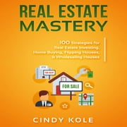 Real Estate Mastery: 100 Strategies for Real Estate Investing, Home Buying, Flipping Houses, & Wholesaling Houses audiobook by Cindy Kole