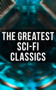 The Greatest Sci-Fi Classics - The War of The Worlds, Anthem, Frankenstein, The Lost World, Journey to the Center of the Earth, 20.000 Leagues under the Sea, Flatland, Iron Heel, Looking Backward, Dr Jekyll and Mr Hyde ebook by Jules Verne, H. G. Wells, Mary Shelley,...