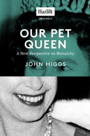 Our Pet Queen - A New Perspective on Monarchy ebook by John Higgs