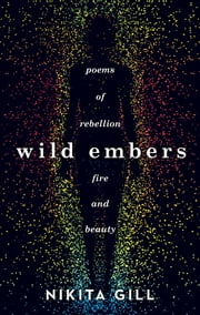 Wild Embers - Poems of rebellion, fire and beauty ebook by Nikita Gill