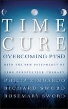 The Time Cure - Overcoming PTSD with the New Psychology of Time Perspective Therapy ebook by Philip Zimbardo, Richard Sword, Rosemary Sword