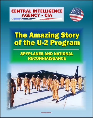 Spyplanes and National Reconnaissance in the 20th Century: The Amazing Story of the U-2 Program, A-12 Oxcart, Francis Gary Powers Incident, Cuba Missile Crisis, Aquatone and Genetrix Projects ebook by Progressive Management