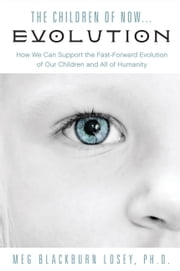 The Children of Now... Evolution - How We Can Support the Fast-Forward Evolution of Our Children and All of Humanity ebook by Meg Blackburn Losey, PhD