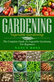 Gardening: The Complete Guide To Vegetable Gardening For Beginners ebook by Nancy Ross