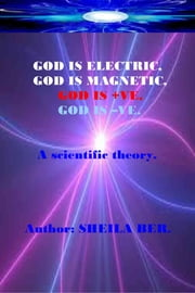 GOD IS ELECTRIC, GOD IS MAGNETIC, GOD is +VE, GOD IS -VE. Written by SHEILA BER. - A scientific theory. ebook by SHEILA BER