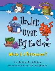 Under, Over, By the Clover - What Is a Preposition? ebook by Brian P. Cleary,Brian  Gable
