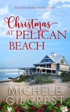 Christmas At Pelican Beach (Pelican Beach Book 4) - Pelican Beach Series, #4 ebook by Michele Gilcrest